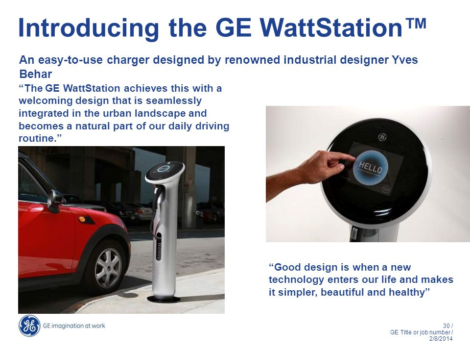 30 / GE Title or job number / 2/8/2014 Introducing the GE WattStation An easy-to-use charger designed by renowned industrial designer Yves Behar Good