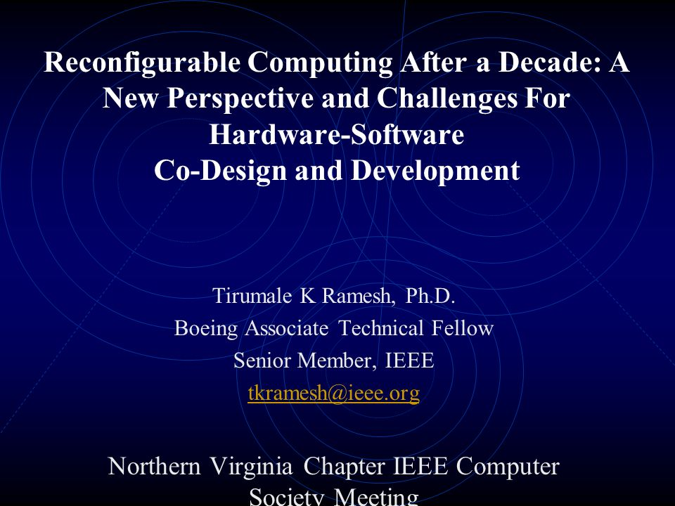 Reconfigurable Computing After a Decade: A New Perspective and Challenges For Hardware-Software Co-Design and Development Tirumale K Ramesh, Ph.D.