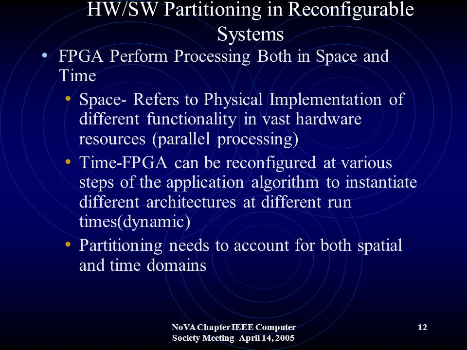NoVA Chapter IEEE Computer Society Meeting- April 14, 2005 12 HW/SW Partitioning in Reconfigurable Systems FPGA Perform Processing Both in Space and Time Space- Refers to Physical Implementation of different functionality in vast hardware resources (parallel processing) Time-FPGA can be reconfigured at various steps of the application algorithm to instantiate different architectures at different run times(dynamic) Partitioning needs to account for both spatial and time domains