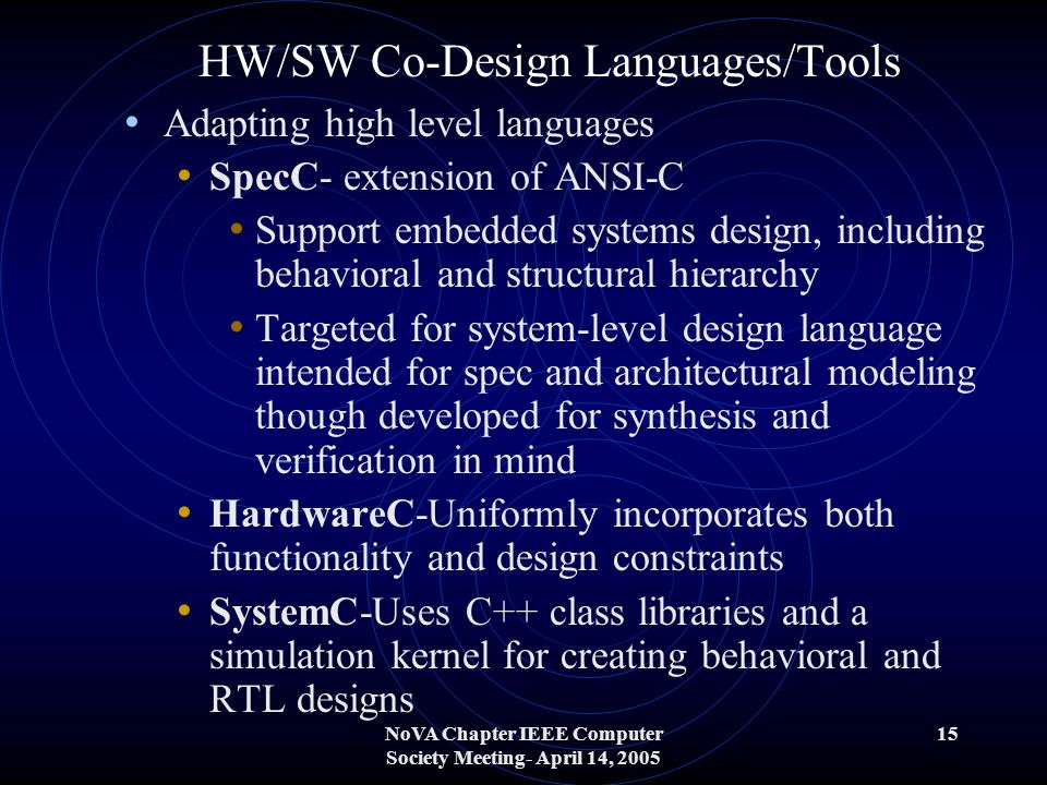 NoVA Chapter IEEE Computer Society Meeting- April 14, 2005 15 HW/SW Co-Design Languages/Tools Adapting high level languages SpecC- extension of ANSI-C Support embedded systems design, including behavioral and structural hierarchy Targeted for system-level design language intended for spec and architectural modeling though developed for synthesis and verification in mind HardwareC-Uniformly incorporates both functionality and design constraints SystemC-Uses C++ class libraries and a simulation kernel for creating behavioral and RTL designs