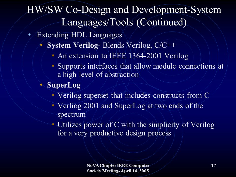 NoVA Chapter IEEE Computer Society Meeting- April 14, 2005 17 HW/SW Co-Design and Development-System Languages/Tools (Continued) Extending HDL Languages System Verilog- Blends Verilog, C/C++ An extension to IEEE 1364-2001 Verilog Supports interfaces that allow module connections at a high level of abstraction SuperLog Verilog superset that includes constructs from C Verliog 2001 and SuperLog at two ends of the spectrum Utilizes power of C with the simplicity of Verilog for a very productive design process