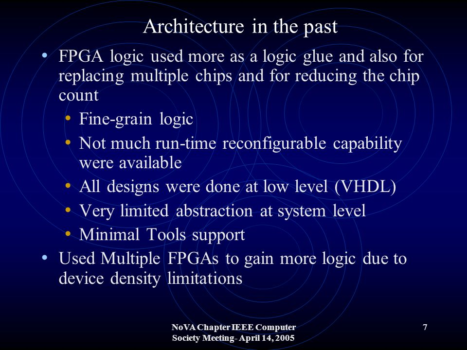 NoVA Chapter IEEE Computer Society Meeting- April 14, 2005 7 Architecture in the past FPGA logic used more as a logic glue and also for replacing multiple chips and for reducing the chip count Fine-grain logic Not much run-time reconfigurable capability were available All designs were done at low level (VHDL) Very limited abstraction at system level Minimal Tools support Used Multiple FPGAs to gain more logic due to device density limitations