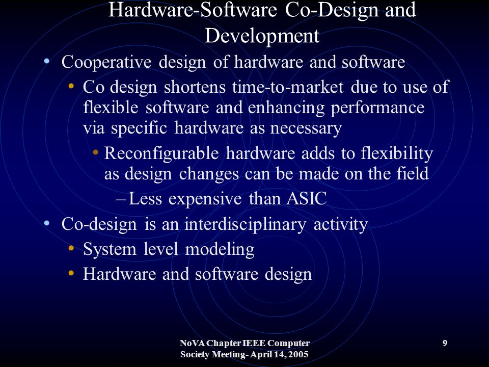 NoVA Chapter IEEE Computer Society Meeting- April 14, 2005 9 Hardware-Software Co-Design and Development Cooperative design of hardware and software Co design shortens time-to-market due to use of flexible software and enhancing performance via specific hardware as necessary Reconfigurable hardware adds to flexibility as design changes can be made on the field –Less expensive than ASIC Co-design is an interdisciplinary activity System level modeling Hardware and software design