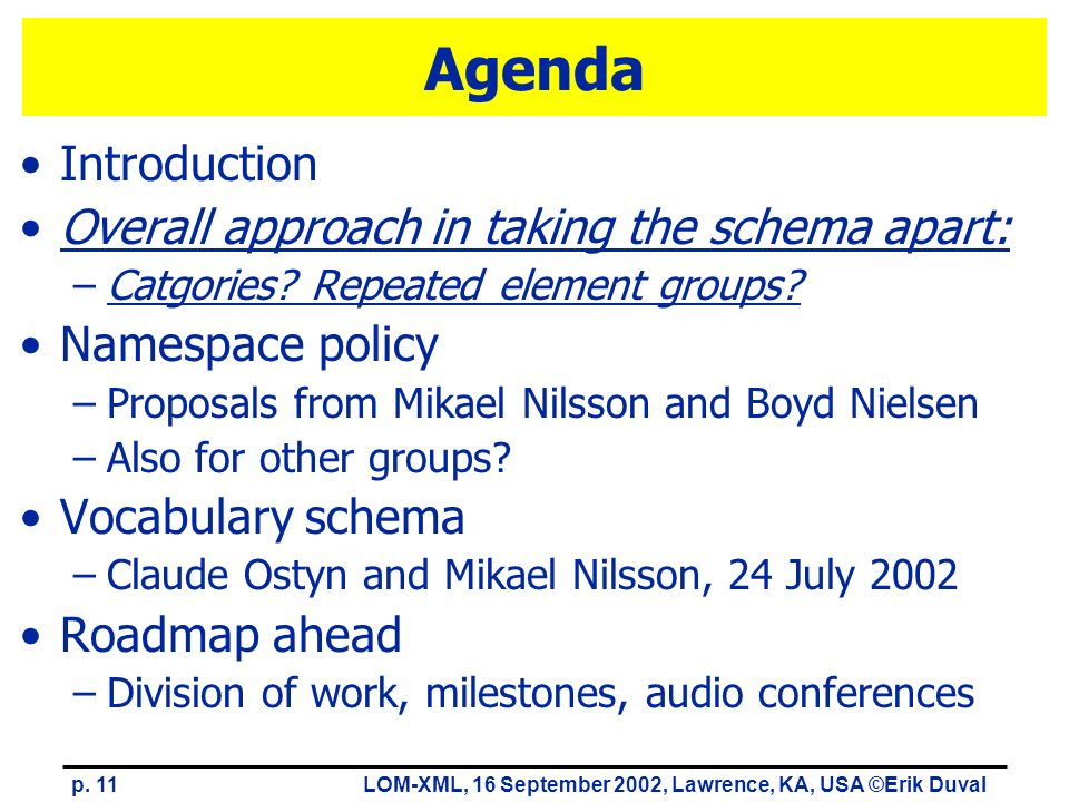 p. 11LOM-XML, 16 September 2002, Lawrence, KA, USA ©Erik Duval Agenda Introduction Overall approach in taking the schema apart: –Catgories? Repeated e