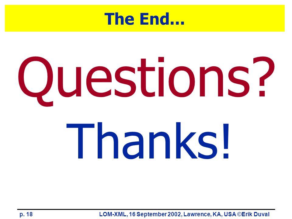 p. 18LOM-XML, 16 September 2002, Lawrence, KA, USA ©Erik Duval The End... Thanks! Questions?