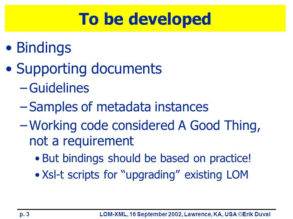 p. 3LOM-XML, 16 September 2002, Lawrence, KA, USA ©Erik Duval To be developed Bindings Supporting documents –Guidelines –Samples of metadata instances