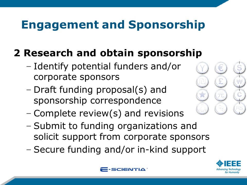 Engagement and Sponsorship 2 Research and obtain sponsorship –Identify potential funders and/or corporate sponsors –Draft funding proposal(s) and spon