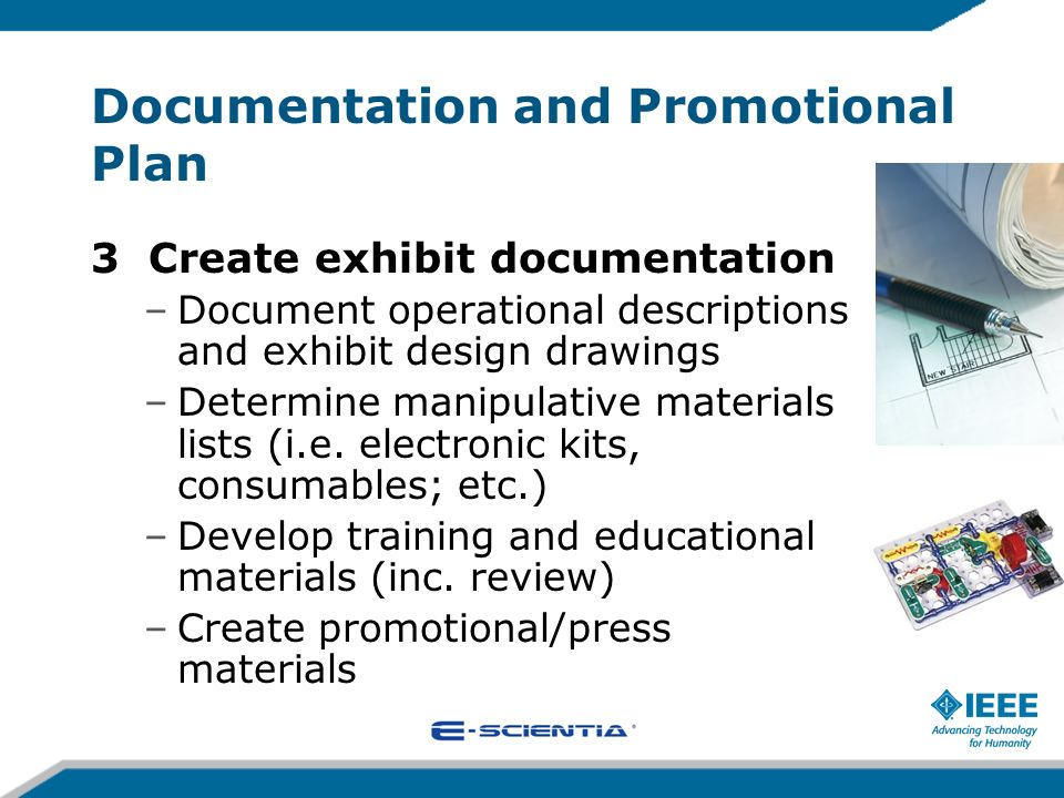 Documentation and Promotional Plan 3 Create exhibit documentation –Document operational descriptions and exhibit design drawings –Determine manipulati