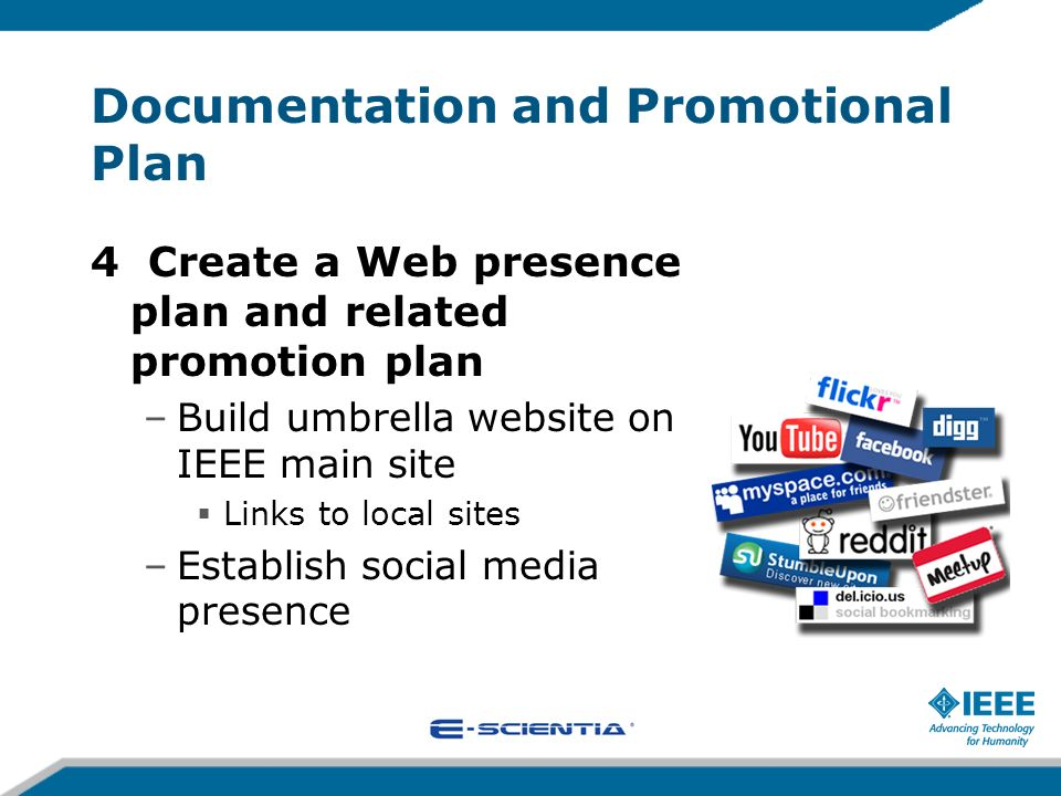 Documentation and Promotional Plan 4 Create a Web presence plan and related promotion plan –Build umbrella website on IEEE main site Links to local sites –Establish social media presence