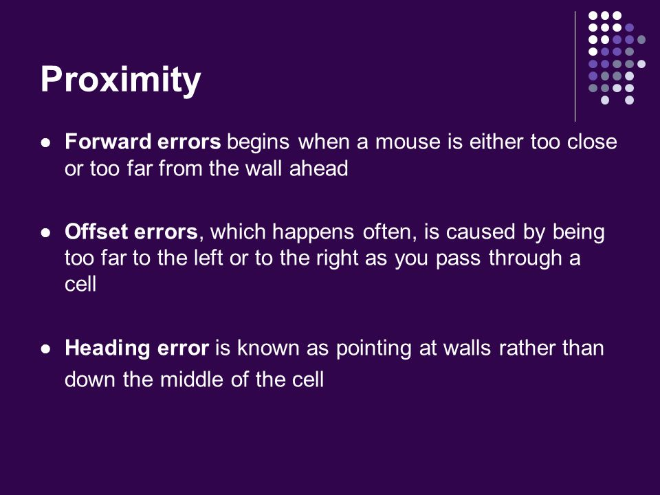 Proximity Forward errors begins when a mouse is either too close or too far from the wall ahead Offset errors, which happens often, is caused by being too far to the left or to the right as you pass through a cell Heading error is known as pointing at walls rather than down the middle of the cell