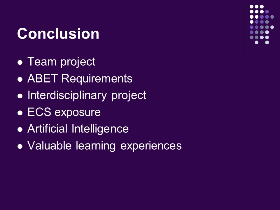 Conclusion Team project ABET Requirements Interdisciplinary project ECS exposure Artificial Intelligence Valuable learning experiences