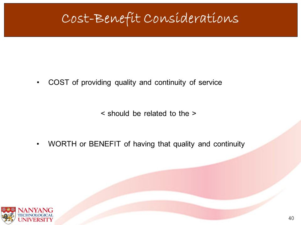 40 Cost-Benefit Considerations COST of providing quality and continuity of service WORTH or BENEFIT of having that quality and continuity