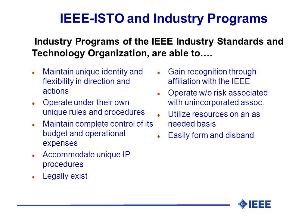 IEEE-ISTO and Industry Programs l Maintain unique identity and flexibility in direction and actions l Operate under their own unique rules and procedu