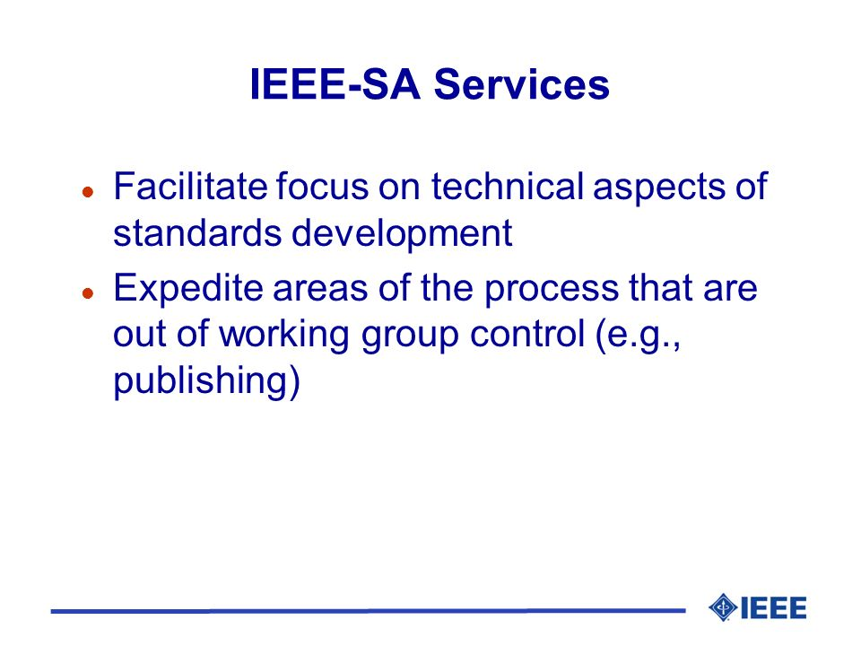 IEEE-SA Services l Facilitate focus on technical aspects of standards development l Expedite areas of the process that are out of working group contro
