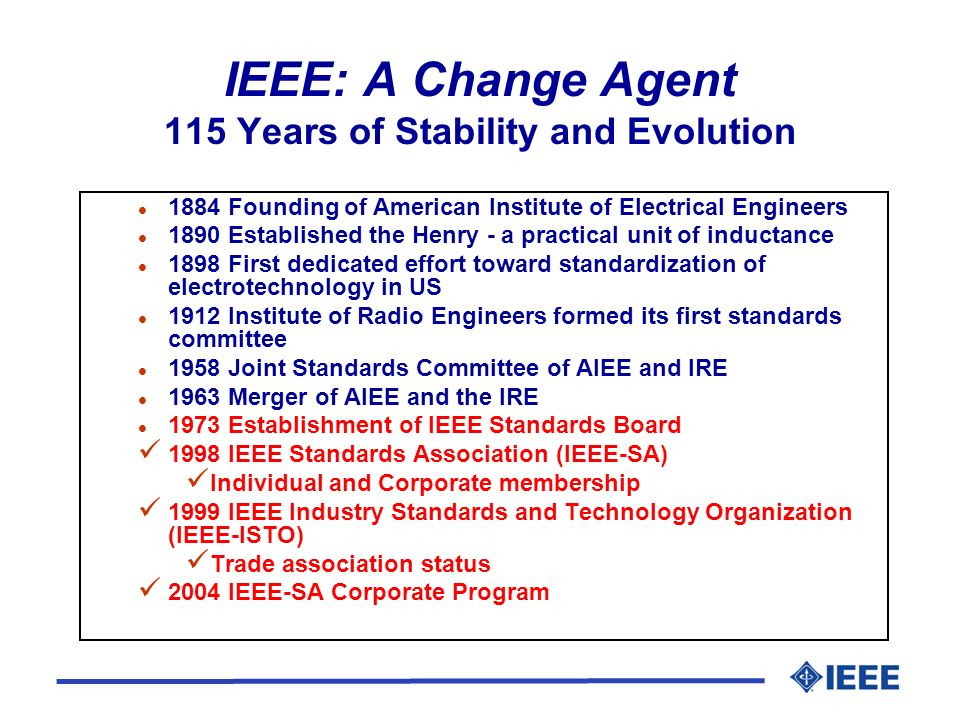 IEEE: A Change Agent 115 Years of Stability and Evolution l 1884 Founding of American Institute of Electrical Engineers l 1890 Established the Henry -
