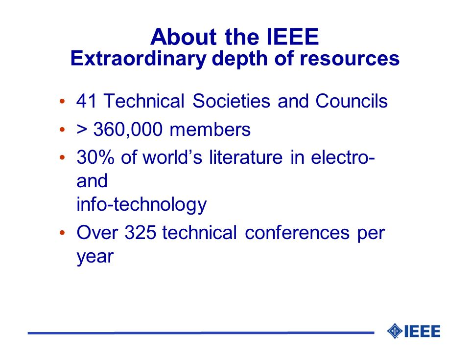 About the IEEE Extraordinary depth of resources 41 Technical Societies and Councils > 360,000 members 30% of worlds literature in electro- and info-te