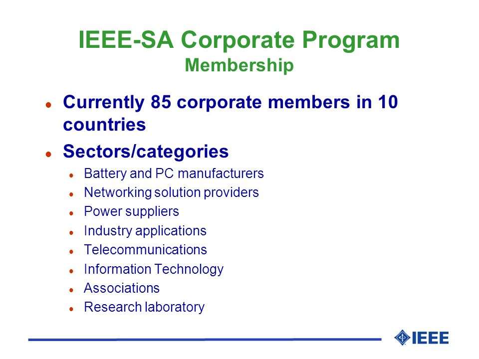 IEEE-SA Corporate Program Membership l Currently 85 corporate members in 10 countries l Sectors/categories l Battery and PC manufacturers l Networking