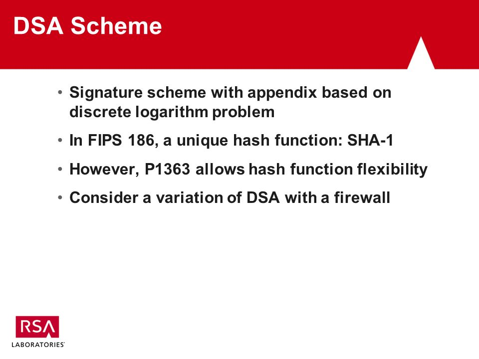 DSA Scheme Signature scheme with appendix based on discrete logarithm problem In FIPS 186, a unique hash function: SHA-1 However, P1363 allows hash function flexibility Consider a variation of DSA with a firewall