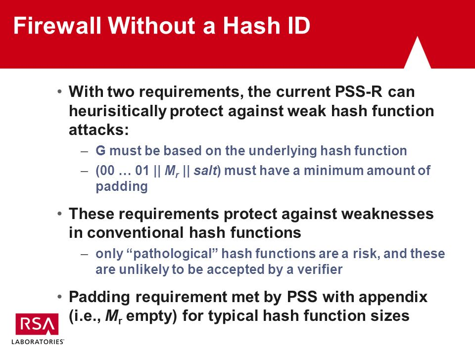 Firewall Without a Hash ID With two requirements, the current PSS-R can heurisitically protect against weak hash function attacks: –G must be based on the underlying hash function –(00 … 01 || M r || salt) must have a minimum amount of padding These requirements protect against weaknesses in conventional hash functions –only pathological hash functions are a risk, and these are unlikely to be accepted by a verifier Padding requirement met by PSS with appendix (i.e., M r empty) for typical hash function sizes