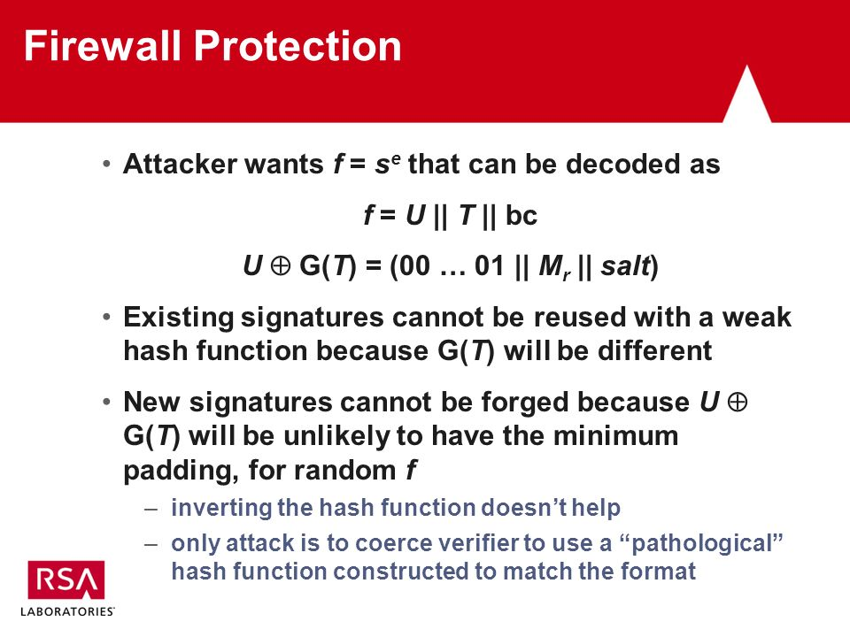 Firewall Protection Attacker wants f = s e that can be decoded as f = U || T || bc U G(T) = (00 … 01 || M r || salt) Existing signatures cannot be reused with a weak hash function because G(T) will be different New signatures cannot be forged because U G(T) will be unlikely to have the minimum padding, for random f –inverting the hash function doesnt help –only attack is to coerce verifier to use a pathological hash function constructed to match the format
