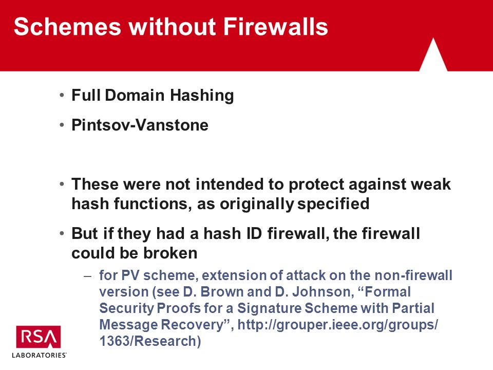 Schemes without Firewalls Full Domain Hashing Pintsov-Vanstone These were not intended to protect against weak hash functions, as originally specified But if they had a hash ID firewall, the firewall could be broken –for PV scheme, extension of attack on the non-firewall version (see D.