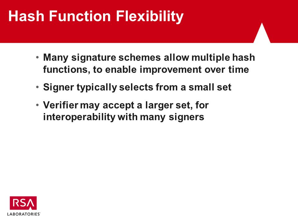 Hash Function Flexibility Many signature schemes allow multiple hash functions, to enable improvement over time Signer typically selects from a small set Verifier may accept a larger set, for interoperability with many signers