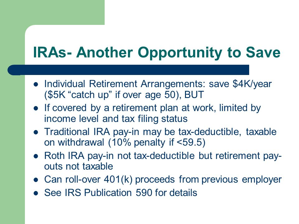 IRAs- Another Opportunity to Save Individual Retirement Arrangements: save $4K/year ($5K catch up if over age 50), BUT If covered by a retirement plan at work, limited by income level and tax filing status Traditional IRA pay-in may be tax-deductible, taxable on withdrawal (10% penalty if <59.5) Roth IRA pay-in not tax-deductible but retirement pay- outs not taxable Can roll-over 401(k) proceeds from previous employer See IRS Publication 590 for details