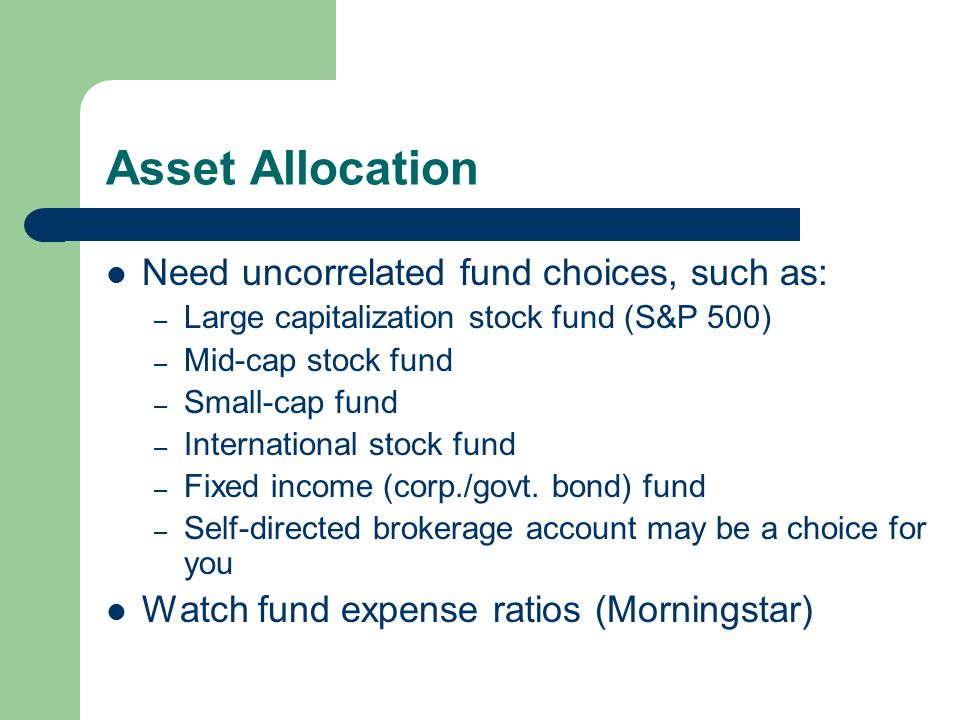 Asset Allocation Need uncorrelated fund choices, such as: – Large capitalization stock fund (S&P 500) – Mid-cap stock fund – Small-cap fund – International stock fund – Fixed income (corp./govt.