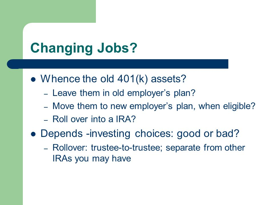 Changing Jobs. Whence the old 401(k) assets. – Leave them in old employers plan.