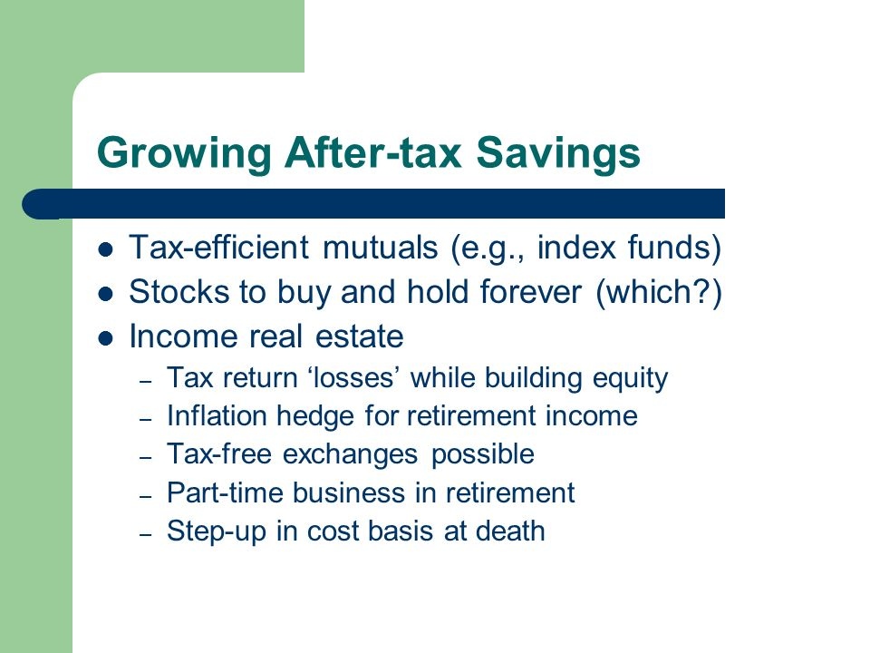 Growing After-tax Savings Tax-efficient mutuals (e.g., index funds) Stocks to buy and hold forever (which ) Income real estate – Tax return losses while building equity – Inflation hedge for retirement income – Tax-free exchanges possible – Part-time business in retirement – Step-up in cost basis at death