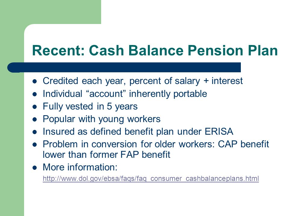 Recent: Cash Balance Pension Plan Credited each year, percent of salary + interest Individual account inherently portable Fully vested in 5 years Popular with young workers Insured as defined benefit plan under ERISA Problem in conversion for older workers: CAP benefit lower than former FAP benefit More information: http://www.dol.gov/ebsa/faqs/faq_consumer_cashbalanceplans.html http://www.dol.gov/ebsa/faqs/faq_consumer_cashbalanceplans.html