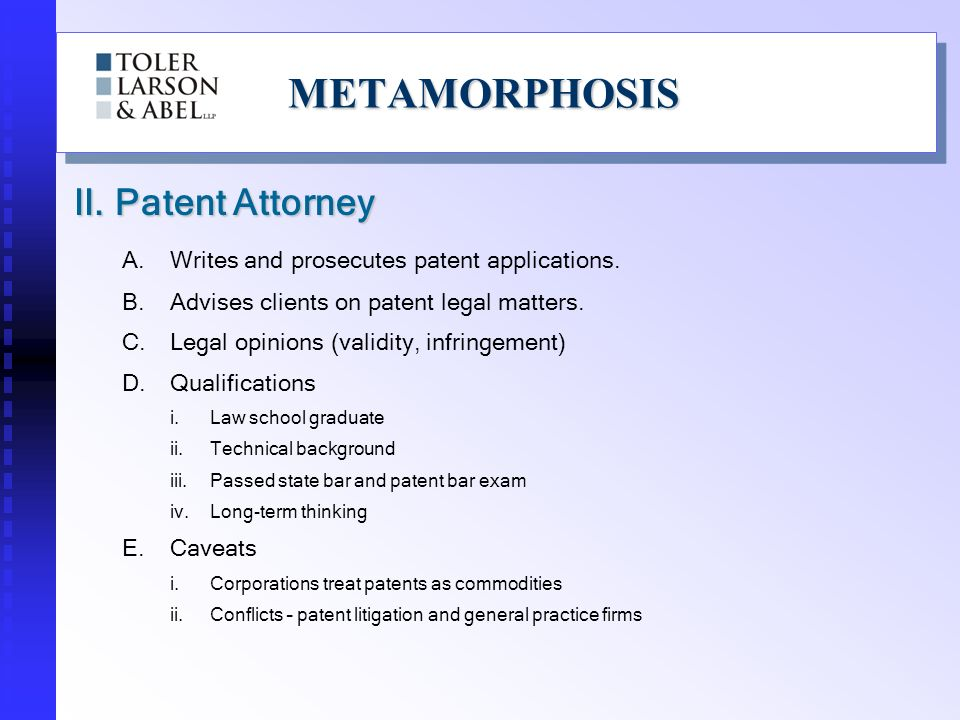 METAMORPHOSISMETAMORPHOSIS Patent Agents and Patent Attorneys: Get to see new and exciting technologies Work with very creative people See when patents that you wrote are infringed Can help formulate patent strategies with clients