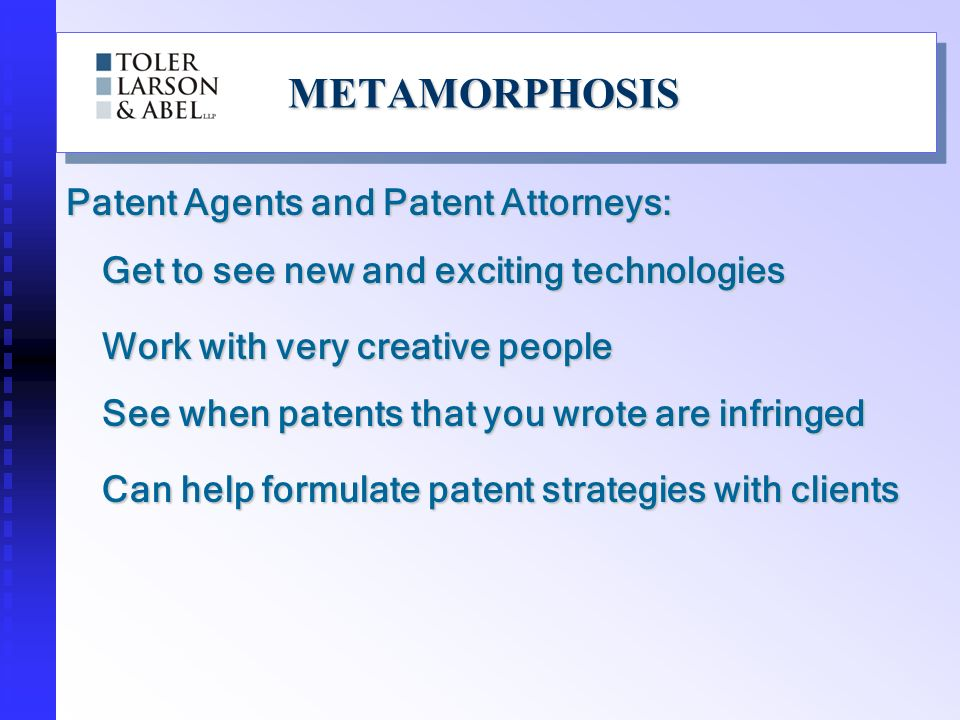 METAMORPHOSISMETAMORPHOSIS Unfortunately, Patent Agents and Patent Attorneys: Work with PhDs and the near criminally insane Have to deal with communication/technology gap issues with inventors Work with problem clients