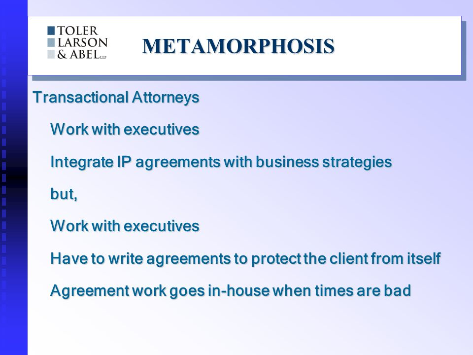 METAMORPHOSISMETAMORPHOSIS Transactional Attorneys Work with executives Integrate IP agreements with business strategies but, Work with executives Have to write agreements to protect the client from itself Agreement work goes in-house when times are bad