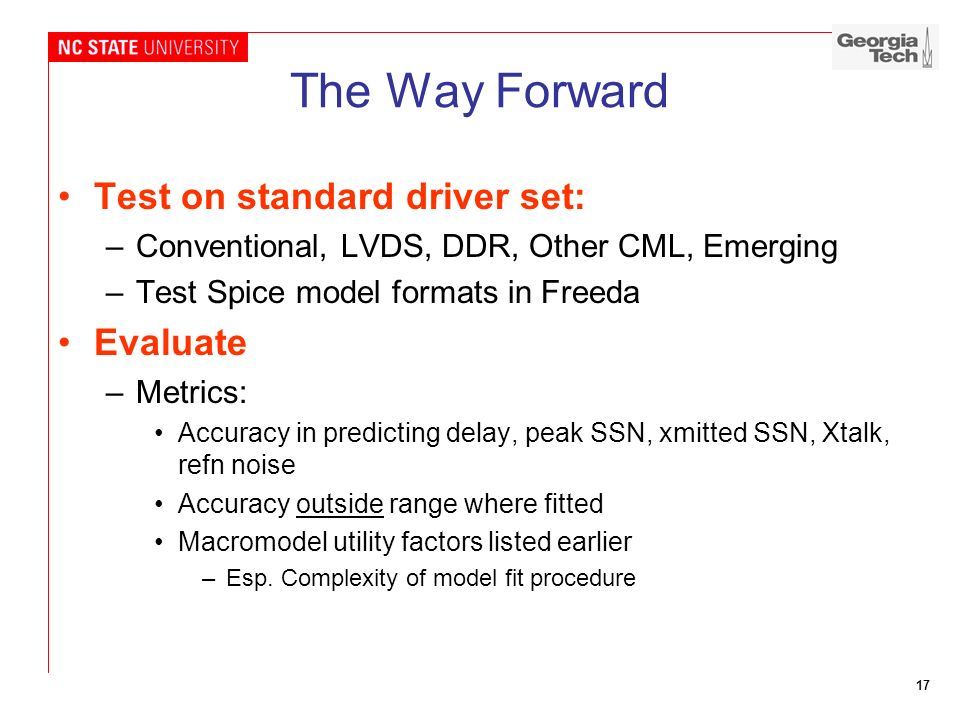 17 The Way Forward Test on standard driver set: –Conventional, LVDS, DDR, Other CML, Emerging –Test Spice model formats in Freeda Evaluate –Metrics: A