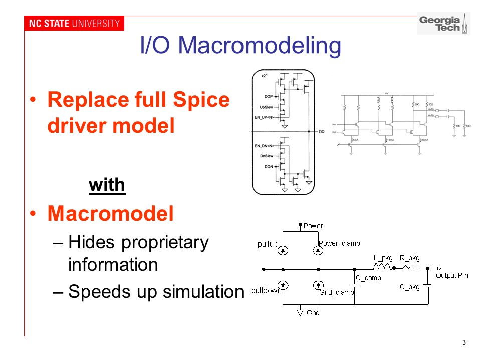 3 I/O Macromodeling Replace full Spice driver model with Macromodel –Hides proprietary information –Speeds up simulation