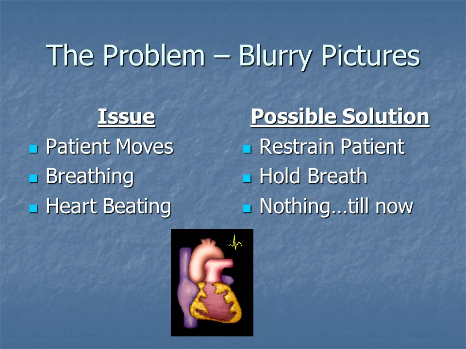 The Problem – Blurry Pictures X-Ray X-Ray Echo Cardiogram Echo Cardiogram CT CT 3D Ultrasound 3D Ultrasound PET PET Electrical Impedance Tomography (I