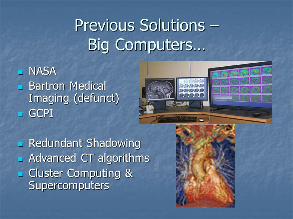Previous Solutions – Big Computers… NASA NASA Bartron Medical Imaging (defunct) Bartron Medical Imaging (defunct) GCPI GCPI Redundant Shadowing Redundant Shadowing Advanced CT algorithms Advanced CT algorithms Cluster Computing & Supercomputers Cluster Computing & Supercomputers