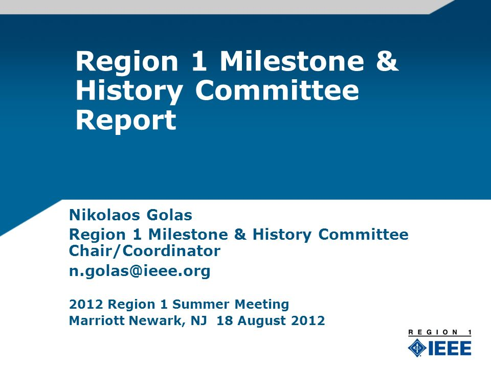 Region 1 Milestone & History Committee Report Nikolaos Golas Region 1 Milestone & History Committee Chair/Coordinator 2012 Region 1 Summer Meeting Marriott Newark, NJ 18 August 2012