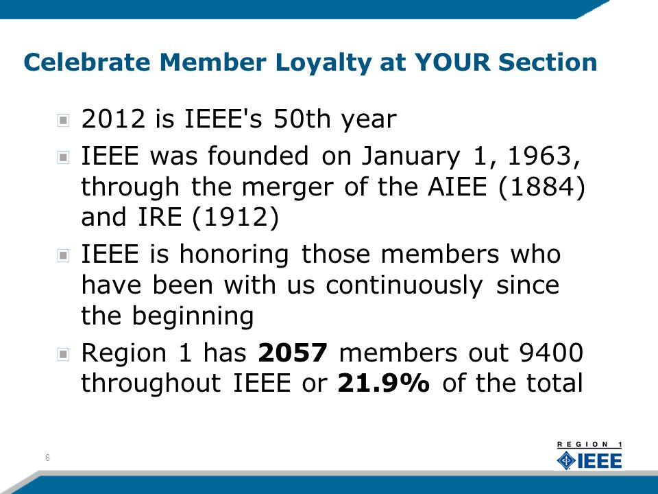 Celebrate Member Loyalty at YOUR Section 2012 is IEEE s 50th year IEEE was founded on January 1, 1963, through the merger of the AIEE (1884) and IRE (1912) IEEE is honoring those members who have been with us continuously since the beginning Region 1 has 2057 members out 9400 throughout IEEE or 21.9% of the total 6