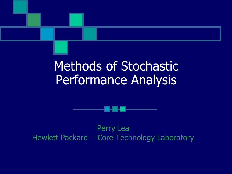 Methods of Stochastic Performance Analysis Perry Lea Hewlett Packard - Core Technology Laboratory