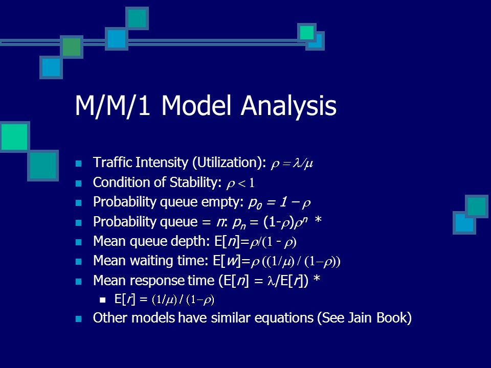 M/M/1 Model Analysis Traffic Intensity (Utilization): Condition of Stability: Probability queue empty: p 0 = 1 – Probability queue = n: p n = (1- ) n * Mean queue depth: E[n]= - Mean waiting time: E[w]= Mean response time (E[n] = /E[r]) * E[r] = Other models have similar equations (See Jain Book)