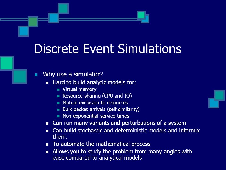 Discrete Event Simulations Why use a simulator? Hard to build analytic models for: Virtual memory Resource sharing (CPU and IO) Mutual exclusion to re
