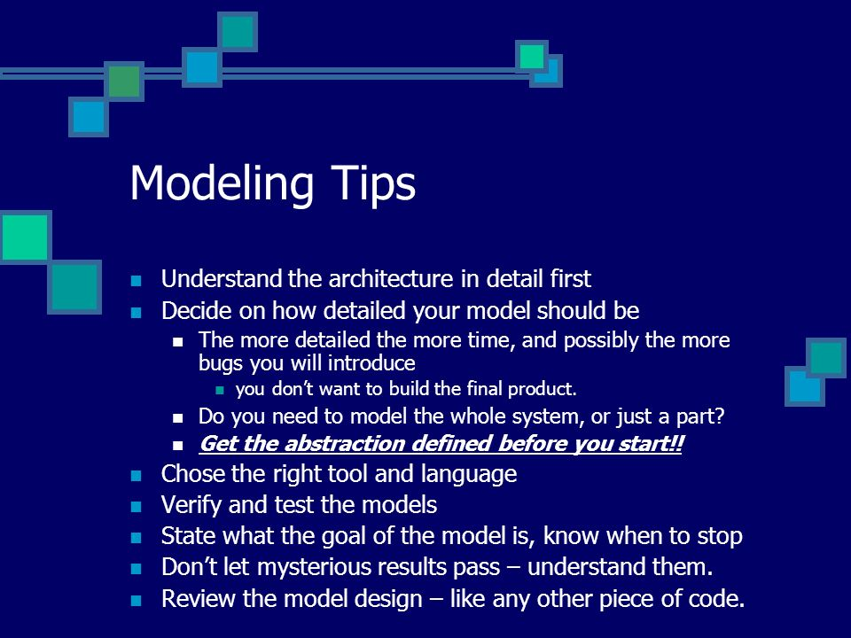 Modeling Tips Understand the architecture in detail first Decide on how detailed your model should be The more detailed the more time, and possibly the more bugs you will introduce you dont want to build the final product.