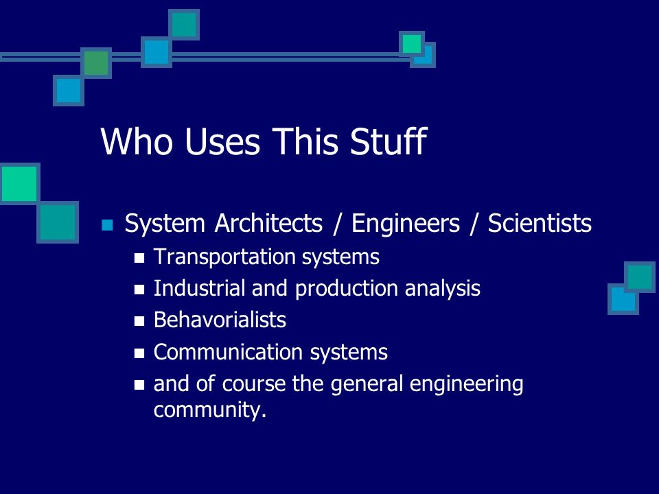 Who Uses This Stuff System Architects / Engineers / Scientists Transportation systems Industrial and production analysis Behavorialists Communication systems and of course the general engineering community.
