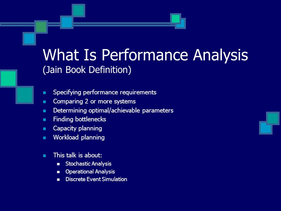 What Is Performance Analysis (Jain Book Definition) Specifying performance requirements Comparing 2 or more systems Determining optimal/achievable parameters Finding bottlenecks Capacity planning Workload planning This talk is about: Stochastic Analysis Operational Analysis Discrete Event Simulation