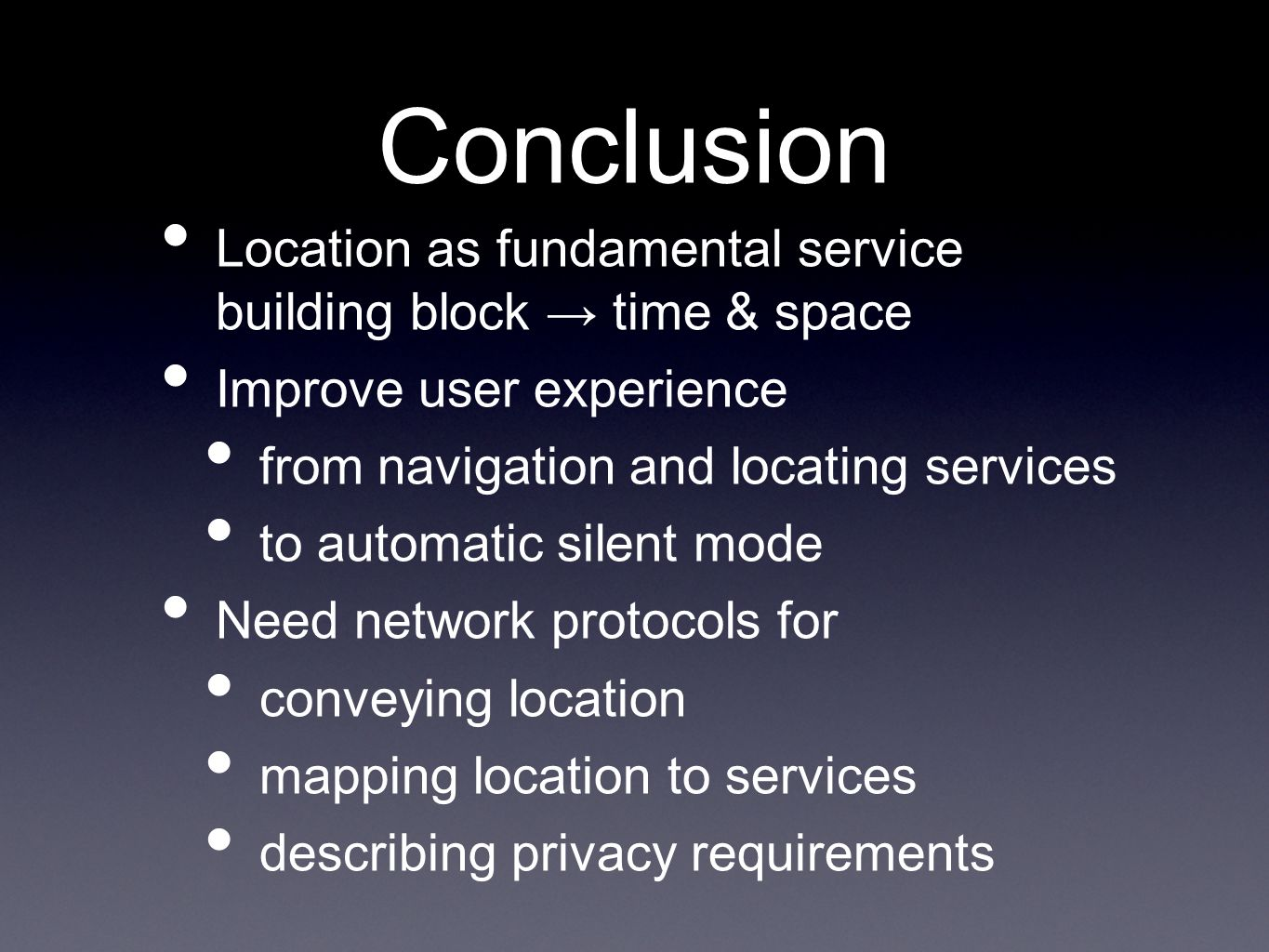 Conclusion Location as fundamental service building block time & space Improve user experience from navigation and locating services to automatic silent mode Need network protocols for conveying location mapping location to services describing privacy requirements