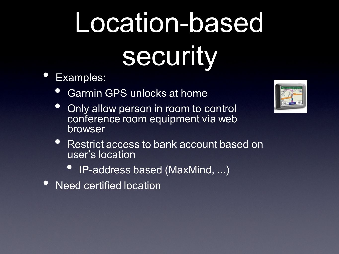 Location-based security Examples: Garmin GPS unlocks at home Only allow person in room to control conference room equipment via web browser Restrict access to bank account based on users location IP-address based (MaxMind,...) Need certified location