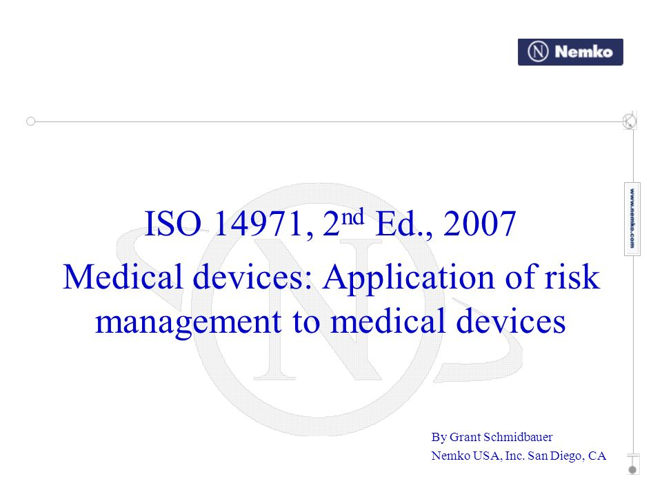 ISO 14971, 2 nd Ed., 2007 Medical devices: Application of risk management to medical devices By Grant Schmidbauer Nemko USA, Inc. San Diego, CA