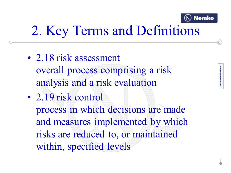 2. Key Terms and Definitions 2.18 risk assessment overall process comprising a risk analysis and a risk evaluation 2.19 risk control process in which
